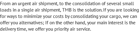 From an urgent air shipment, to the consolidation of several small loads in a single air shipment, TMB is the solution. If you are looking for ways to minimize your costs by consolidating your cargo, we can offer you alternatives; If on the other hand, your main interest is the delivery time, we offer you priority air service.
